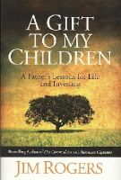 Rogers, Jim - A Gift to My Children: A Father's Lessons for Life and Investing - 9780470742686 - V9780470742686