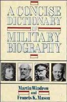 Windrow, Martin, Mason, Francis K. - A Concise Dictionary of Military Biography: The Careers and Campaigns of 200 of the Most Important Military Leaders - 9780471534419 - KDK0013752