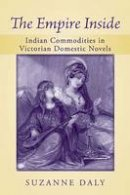 Daly, Suzanne - The Empire Inside: Indian Commodities in Victorian Domestic Novels - 9780472051342 - V9780472051342
