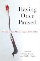 Messer, Sarah, Sojun, Ikkyu, Smith, Kidder - Having Once Paused: Poems of Zen Master Ikkyu (1394-1481) - 9780472052561 - V9780472052561