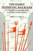 Fine Jr., John V. A. - The Early Medieval Balkans: A Critical Survey from the Sixth to the Late Twelfth Century - 9780472081493 - V9780472081493