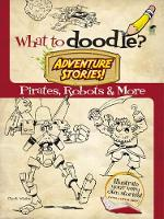 Whelon, Chuck, Activity Books - What to Doodle? Adventure Stories!: Pirates, Robots and More (Dover Doodle Books) - 9780486489919 - V9780486489919