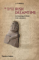 J. P. Mallory - In Search of the Irish Dreamtime: Archaeology and Early Irish Literature - 9780500051849 - V9780500051849