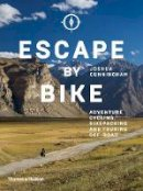 Joshua Cunningham - Escape by Bike: Adventure Cycling, Bikepacking and Touring Off-Road - 9780500293508 - 9780500293508