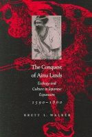 Walker, Brett L. - The Conquest of Ainu Lands: Ecology and Culture in Japanese Expansion,1590-1800 - 9780520248342 - V9780520248342