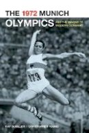 Schiller, Kay; Young, Chris - The 1972 Munich Olympics and the Making of Modern Germany - 9780520262157 - V9780520262157