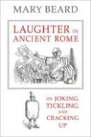 Beard, Mary - Laughter in Ancient Rome: On Joking, Tickling, and Cracking Up (Sather Classical Lectures) - 9780520277168 - V9780520277168