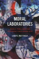 Mattingly, Cheryl - Moral Laboratories: Family Peril and the Struggle for a Good Life - 9780520281202 - V9780520281202