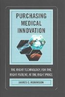 Robinson, James C. - Purchasing Medical Innovation: The Right Technology, for the Right Patient, at the Right Price - 9780520281660 - V9780520281660