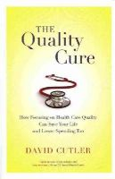 Cutler, David - The Quality Cure: How Focusing on Health Care Quality Can Save Your Life and Lower Spending Too (Wildavsky Forum Series) - 9780520282001 - V9780520282001