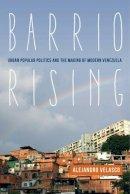 Velasco, Prof. Alejandro - Barrio Rising: Urban Popular Politics and the Making of Modern Venezuela - 9780520283329 - V9780520283329