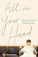 Buchbinder, Mara - All in Your Head: Making Sense of Pediatric Pain - 9780520285224 - V9780520285224