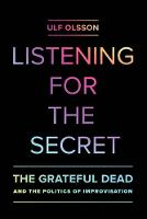 Olsson, Ulf - Listening for the Secret: The Grateful Dead and the Politics of Improvisation (Studies in the Grateful Dead) - 9780520286658 - V9780520286658