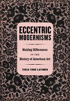 Latimer, Tirza True - Eccentric Modernisms: Making Differences in the History of American Art - 9780520288867 - V9780520288867