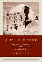 Payne, Richard E. - A State of Mixture: Christians, Zoroastrians, and Iranian Political Culture in Late Antiquity (Transformation of the Classical Heritage) - 9780520292451 - V9780520292451