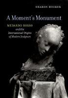 Hecker, Sharon - A Moment's Monument: Medardo Rosso and the International Origins of Modern Sculpture - 9780520294486 - V9780520294486