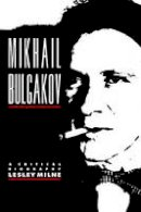 Milne, Lesley - Mikhail Bulgakov: A Critical Biography (Major European Authors Series) - 9780521122467 - V9780521122467
