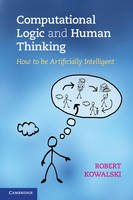Kowalski, Robert - Computational Logic and Human Thinking: How to be Artificially Intelligent - 9780521123365 - V9780521123365