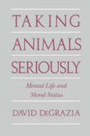 DeGrazia, David - Taking Animals Seriously: Mental Life and Moral Status - 9780521567602 - V9780521567602