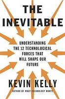 Kevin Kelly - The Inevitable: Understanding the 12 Technological Forces That Will Shape Our Future - 9780525428084 - 9780525428084