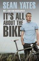 Yates, Sean - Sean Yates: It's All About the Bike: My Autobiography - 9780552169301 - V9780552169301