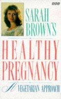 Sara Brown - Sarah Brown's Healthy Pregnancy: A Vegetarian Approach - 9780563362487 - KNW0010678