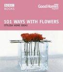 Good Homes magazine - 101 Ways with Flowers: Stylish Home Ideas (Good Homes) - 9780563522591 - V9780563522591