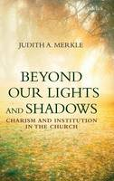 Merkle, Judith A. - Beyond Our Lights and Shadows: Charism and Institution in the Church - 9780567658180 - V9780567658180