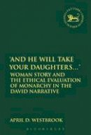 Westbrook, April - 'And He Will Take Your Daughters...': Woman Story and the Ethical Evaluation of Monarchy in the David Narrative (The Library of Hebrew Bible/Old Testamen) - 9780567658524 - V9780567658524