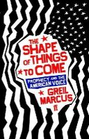 Greil Marcus - The Shape of Things to Come: Prophecy and the American Voice - 9780571221578 - KLN0015289
