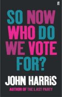 John Harris - So Now Who Do We Vote For? - 9780571224227 - KEX0198237