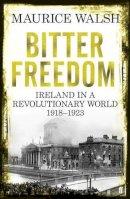 Walsh, Maurice - Bitter Freedom: Ireland in a Revolutionary World, 1918-1923 - 9780571243006 - KEX0286666