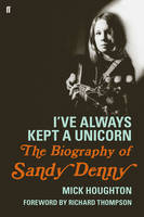 Houghton, Mick - I've Always Kept a Unicorn: The Biography of Sandy Denny - 9780571278916 - V9780571278916