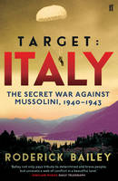 Bailey, Roderick - Target: Italy: The Secret War Against Mussolini 1940-1943 - 9780571299195 - V9780571299195