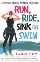 Fry, Lucy - Run, Ride, Sink or Swim: A Rookie's Year in Women's Triathlon - 9780571313150 - V9780571313150