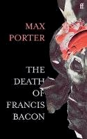 Porter, Max - The Death of Francis Bacon - 9780571366514 - 9780571366514
