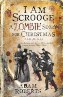 Roberts, Adam - I Am Scrooge: A Zombie Story for Christmas - 9780575094901 - V9780575094901