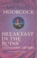 Moorcock, Michael - Breakfast in the Ruins and Other Stories - 9780575115538 - V9780575115538