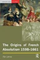 James, Alan - The Origins of French Absolutism, 1598-1661 - 9780582369009 - V9780582369009