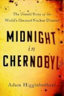 Higginbotham, Adam - Midnight in Chernobyl: The Story of the World's Greatest Nuclear Disaster - 9780593076835 - V9780593076835