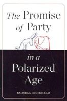 Muirhead, Russell - The Promise of Party in a Polarized Age - 9780674046832 - V9780674046832