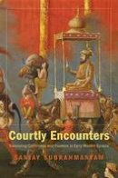 Subrahmanyam, Sanjay - Courtly Encounters: Translating Courtliness and Violence in Early Modern Eurasia (Mary Flexner Lecture Series of Bryn Mawr College) - 9780674067059 - V9780674067059