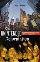Gregory, Brad S. - The Unintended Reformation: How a Religious Revolution Secularized Society - 9780674088054 - V9780674088054