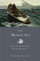 Bolster, W. Jeffrey - The Mortal Sea: Fishing the Atlantic in the Age of Sail - 9780674283961 - V9780674283961