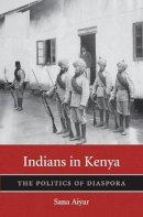 Aiyar, Sana - Indians in Kenya: The Politics of Diaspora (Harvard Historical Studies) - 9780674289888 - V9780674289888