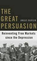 Burgin, Angus - The Great Persuasion: Reinventing Free Markets since the Depression - 9780674503762 - V9780674503762
