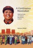 Mittler, Barbara - A Continuous Revolution: Making Sense of Cultural Revolution Culture (Harvard East Asian Monographs) - 9780674970533 - V9780674970533