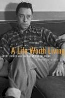 Zaretsky, Robert - A Life Worth Living: Albert Camus and the Quest for Meaning - 9780674970861 - V9780674970861