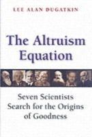 Dugatkin, Lee Alan - The Altruism Equation: Seven Scientists Search for the Origins of Goodness - 9780691125909 - V9780691125909