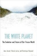 Jouzel, Jean, Lorius, Claude, Raynaud, Dominique - The White Planet: The Evolution and Future of Our Frozen World - 9780691144993 - V9780691144993